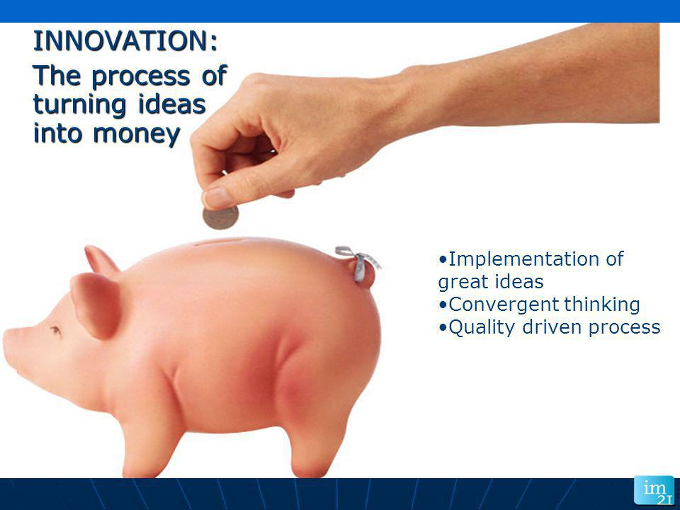 INNOVATION: INNOVATION: The process of turning ideas into money The process of turning ideas into money Implementation of great ideas Convergent think