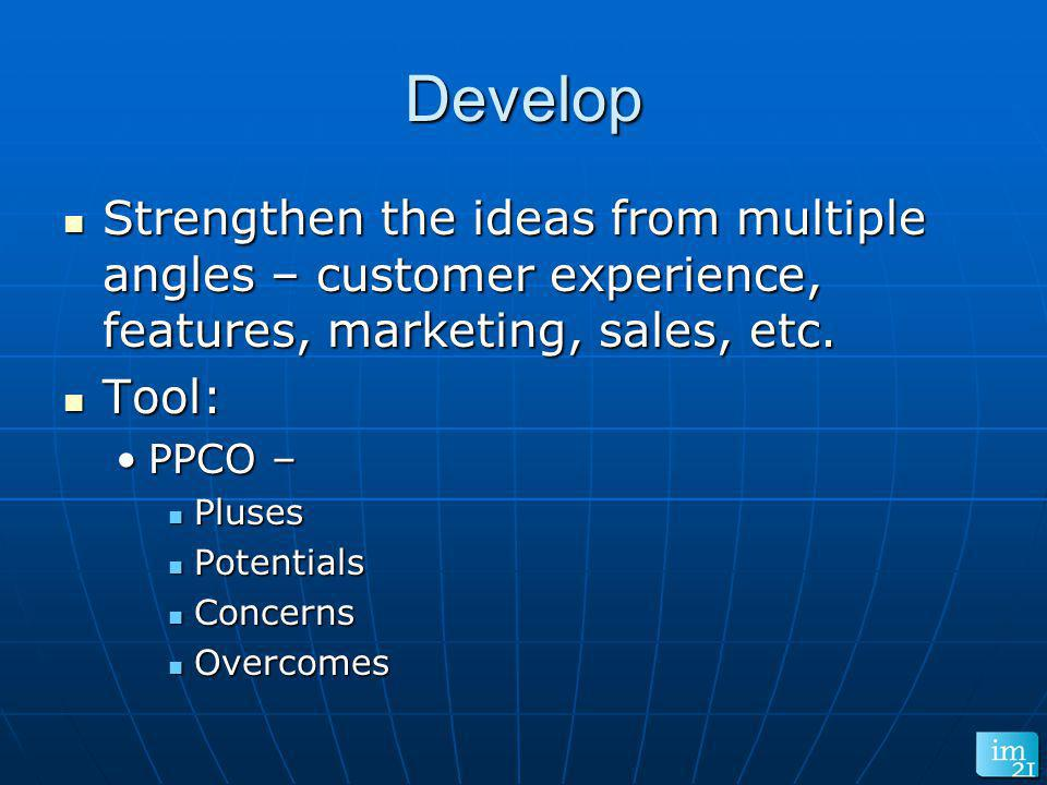 Develop Strengthen the ideas from multiple angles – customer experience, features, marketing, sales, etc. Strengthen the ideas from multiple angles –