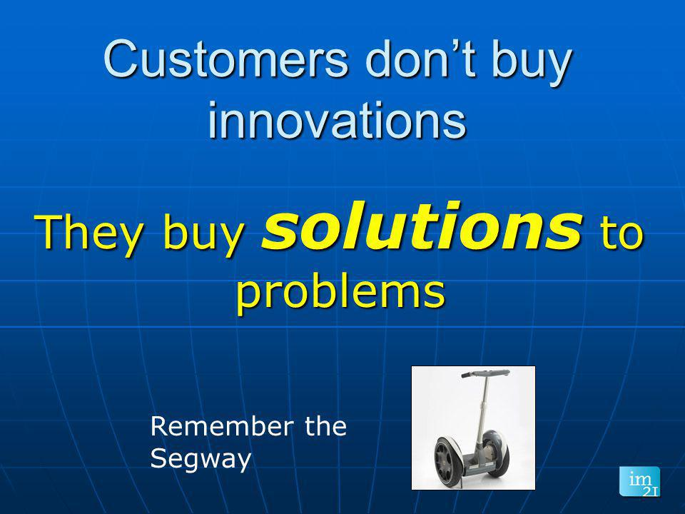 Customers dont buy innovations They buy solutions to problems Remember the Segway