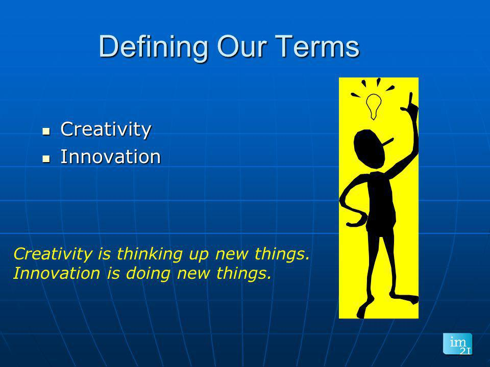 Defining Our Terms Creativity Creativity Innovation Innovation Creativity is thinking up new things. Innovation is doing new things.