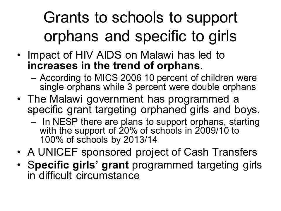 Grants to schools to support orphans and specific to girls Impact of HIV AIDS on Malawi has led to increases in the trend of orphans.