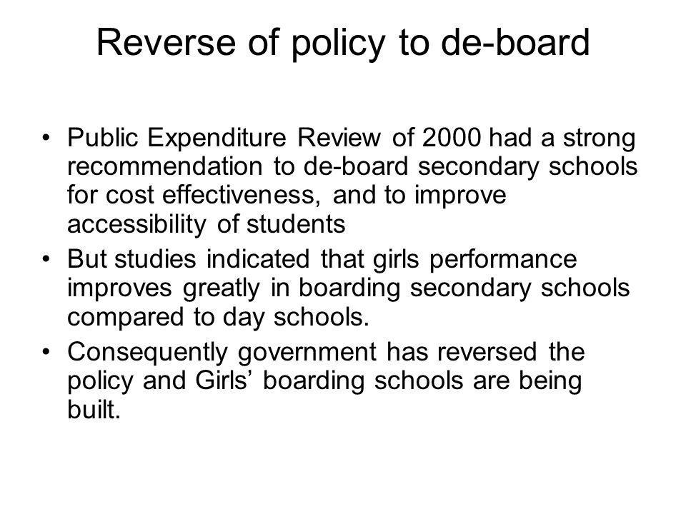 Reverse of policy to de-board Public Expenditure Review of 2000 had a strong recommendation to de-board secondary schools for cost effectiveness, and to improve accessibility of students But studies indicated that girls performance improves greatly in boarding secondary schools compared to day schools.