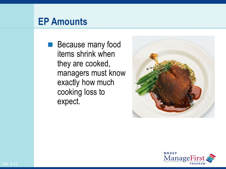 OH 3-12 EP Amounts Because many food items shrink when they are cooked, managers must know exactly how much cooking loss to expect.