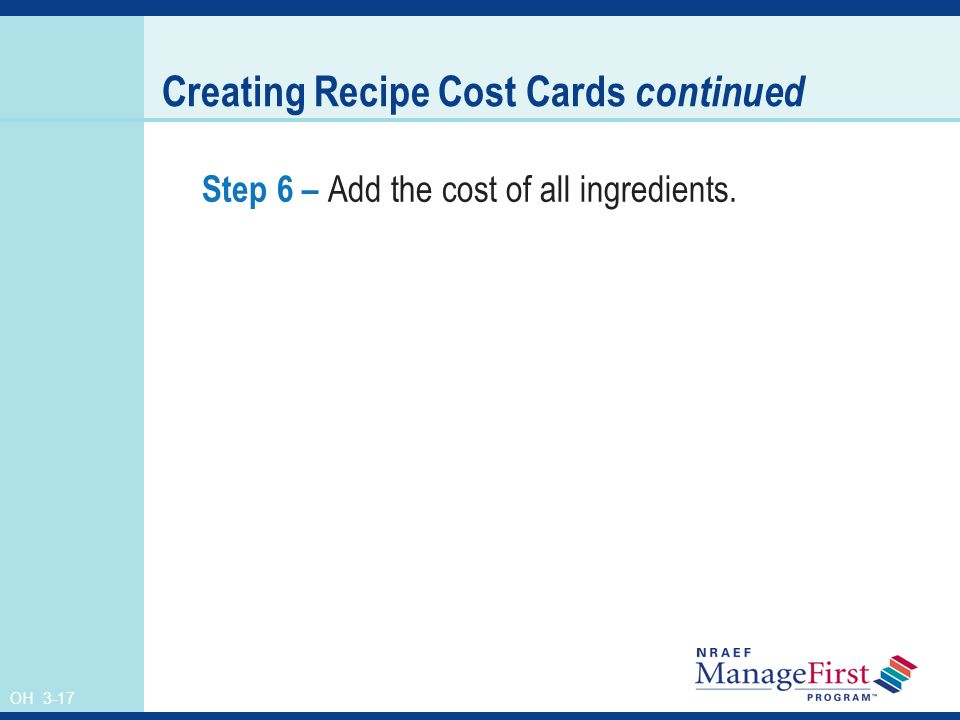 OH 3-17 Creating Recipe Cost Cards continued Step 6 – Add the cost of all ingredients.