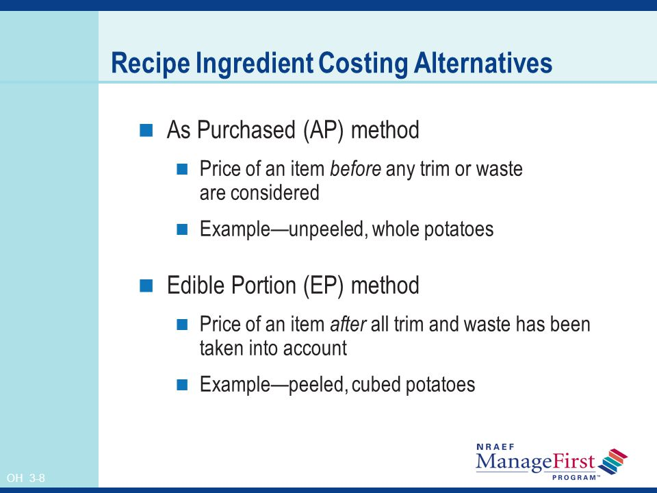 OH 3-8 Recipe Ingredient Costing Alternatives As Purchased (AP) method Price of an item before any trim or waste are considered Exampleunpeeled, whole