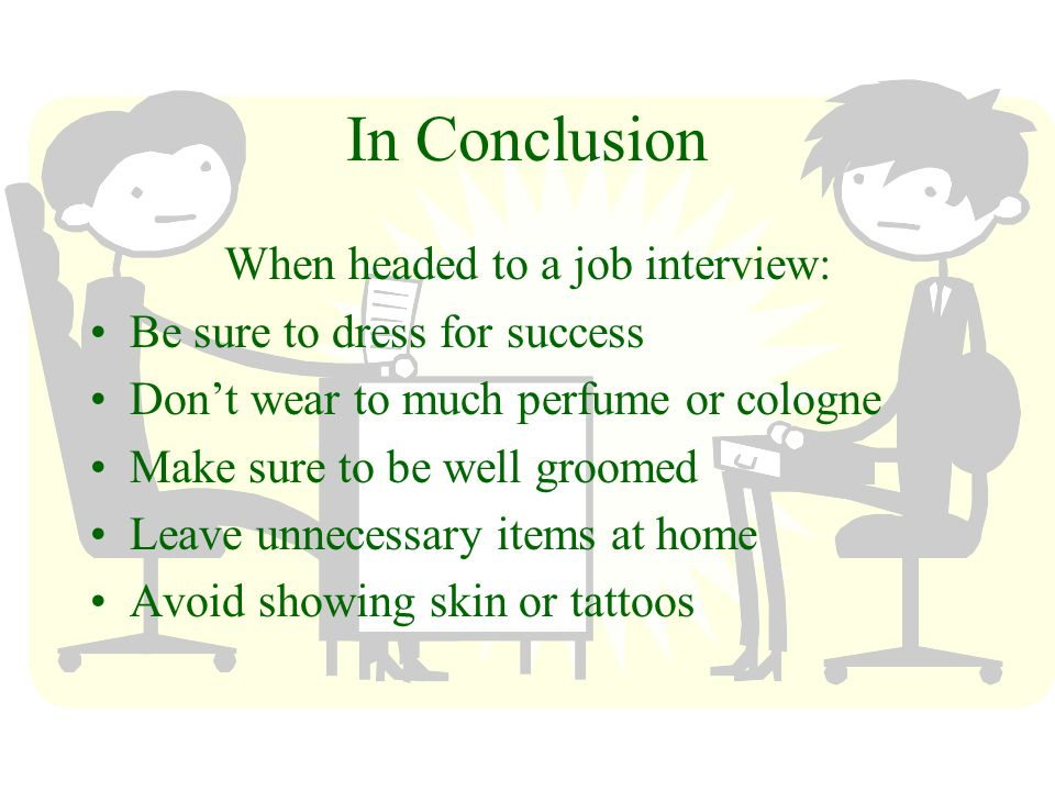 In Conclusion When headed to a job interview: Be sure to dress for success Dont wear to much perfume or cologne Make sure to be well groomed Leave unnecessary items at home Avoid showing skin or tattoos