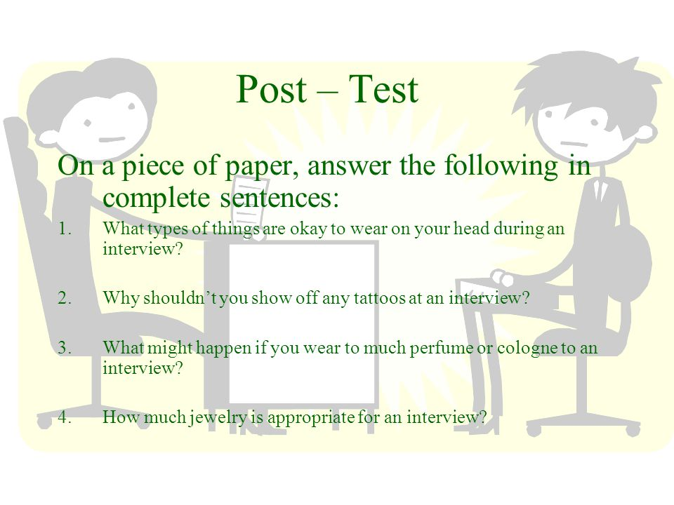 Post – Test On a piece of paper, answer the following in complete sentences: 1.What types of things are okay to wear on your head during an interview.