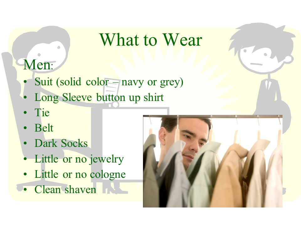 What to Wear Men : Suit (solid color – navy or grey) Long Sleeve button up shirt Tie Belt Dark Socks Little or no jewelry Little or no cologne Clean shaven