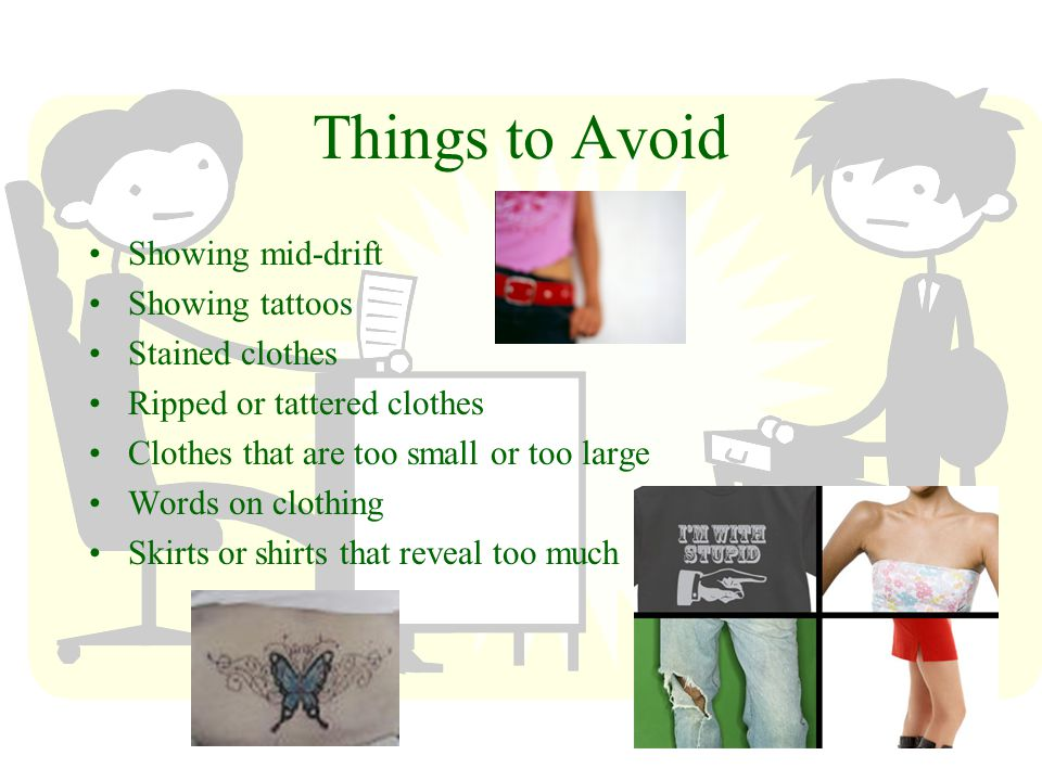 Things to Avoid Showing mid-drift Showing tattoos Stained clothes Ripped or tattered clothes Clothes that are too small or too large Words on clothing Skirts or shirts that reveal too much