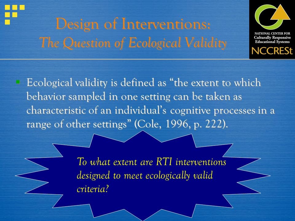 Design of Interventions: The Question of Ecological Validity Ecological validity is defined as the extent to which behavior sampled in one setting can