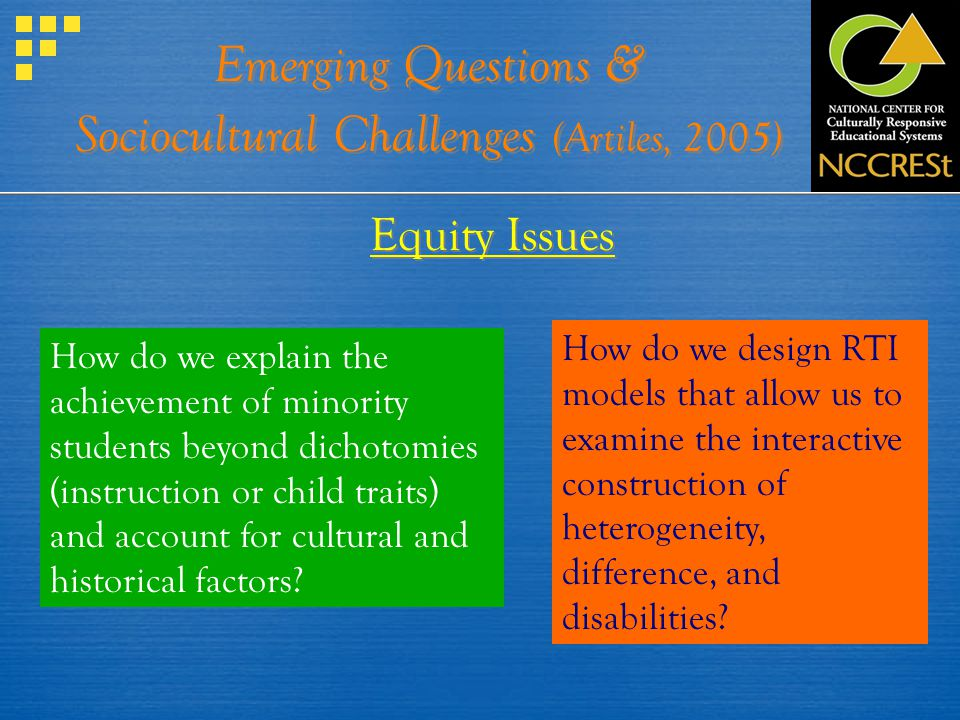 Emerging Questions & Sociocultural Challenges (Artiles, 2005) Equity Issues How do we explain the achievement of minority students beyond dichotomies