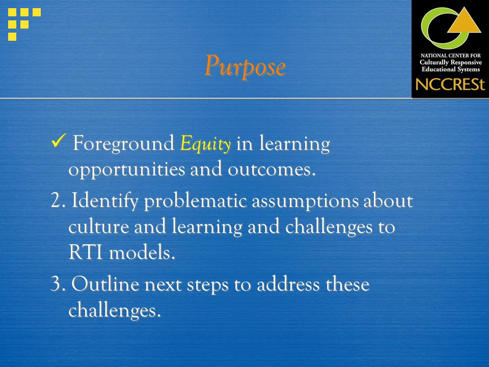 Purpose Foreground Equity in learning opportunities and outcomes. 2. Identify problematic assumptions about culture and learning and challenges to RTI