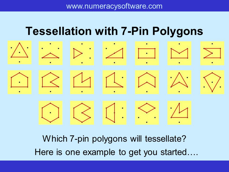 www.numeracysoftware.com Tessellation with 7-Pin Polygons Which 7-pin polygons will tessellate? Here is one example to get you started….