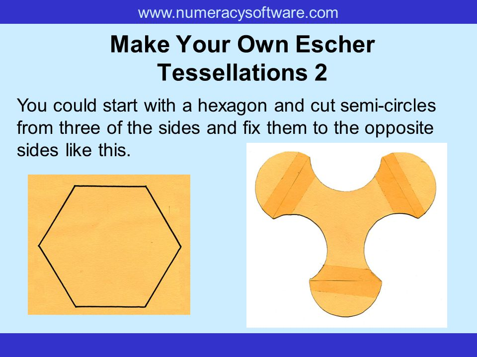 www.numeracysoftware.com Make Your Own Escher Tessellations 2 You could start with a hexagon and cut semi-circles from three of the sides and fix them