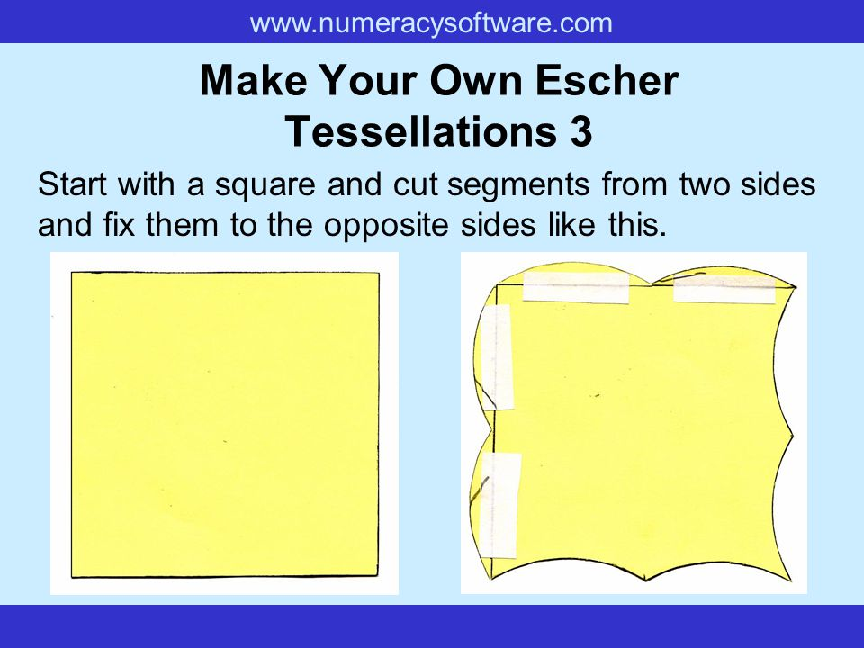 www.numeracysoftware.com Make Your Own Escher Tessellations 3 Start with a square and cut segments from two sides and fix them to the opposite sides l