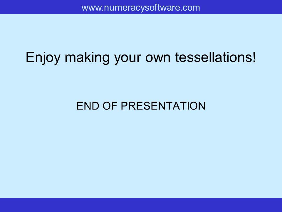 www.numeracysoftware.com Enjoy making your own tessellations! END OF PRESENTATION