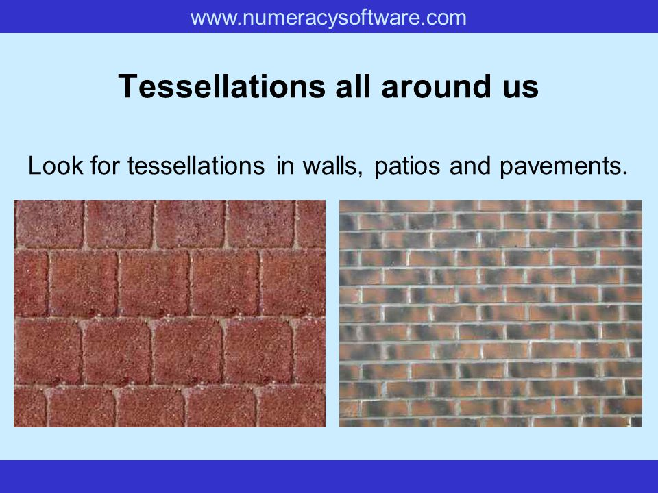 www.numeracysoftware.com Tessellations all around us Look for tessellations in walls, patios and pavements.