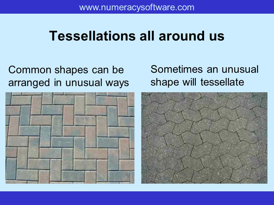 www.numeracysoftware.com Tessellations all around us Common shapes can be arranged in unusual ways Sometimes an unusual shape will tessellate