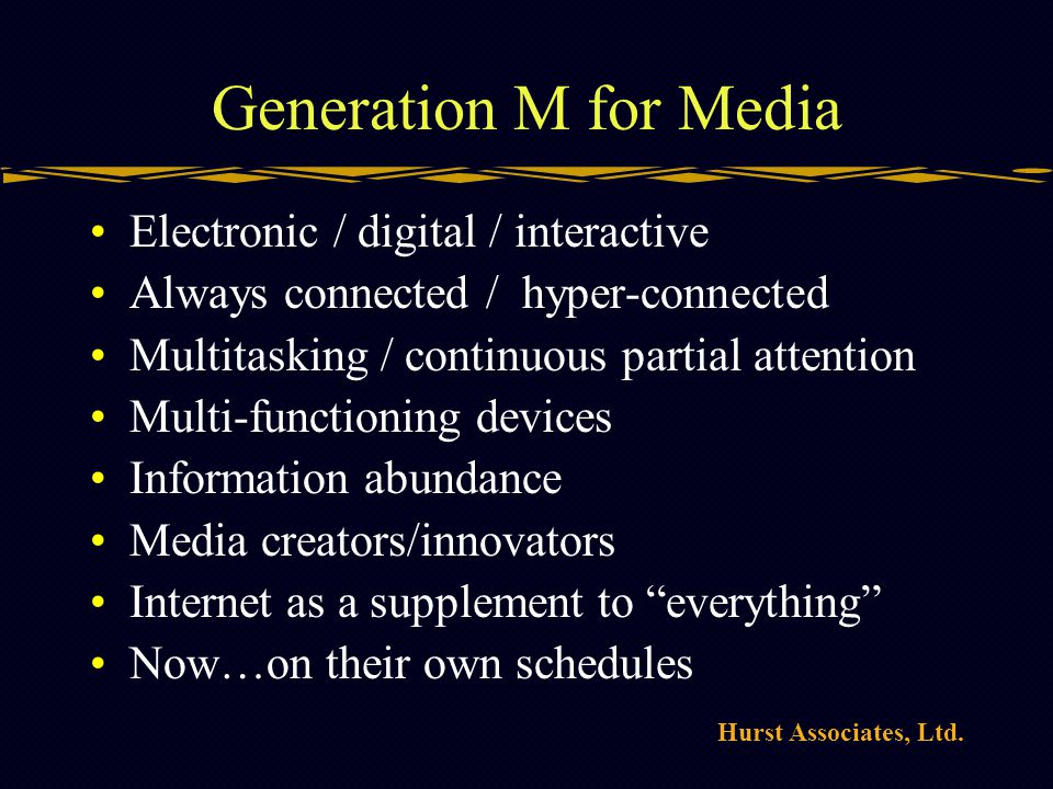 Hurst Associates, Ltd. Generation M for Media Electronic / digital / interactive Always connected / hyper-connected Multitasking / continuous partial