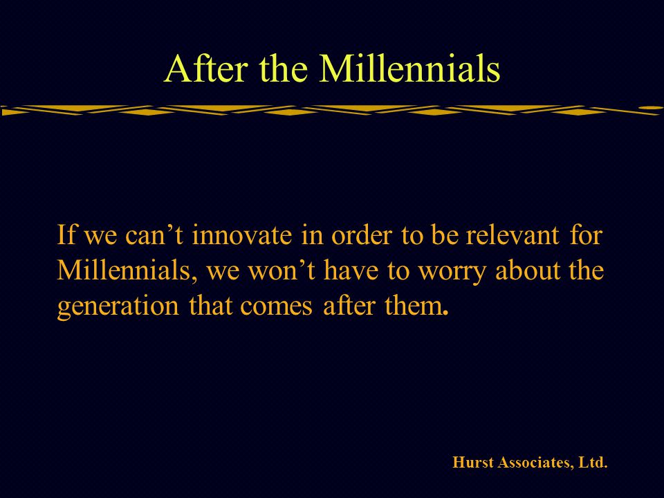 Hurst Associates, Ltd. After the Millennials If we cant innovate in order to be relevant for Millennials, we wont have to worry about the generation t