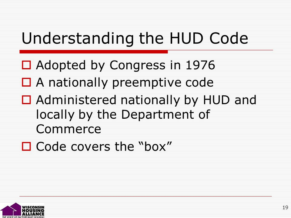19 Understanding the HUD Code Adopted by Congress in 1976 A nationally preemptive code Administered nationally by HUD and locally by the Department of Commerce Code covers the box