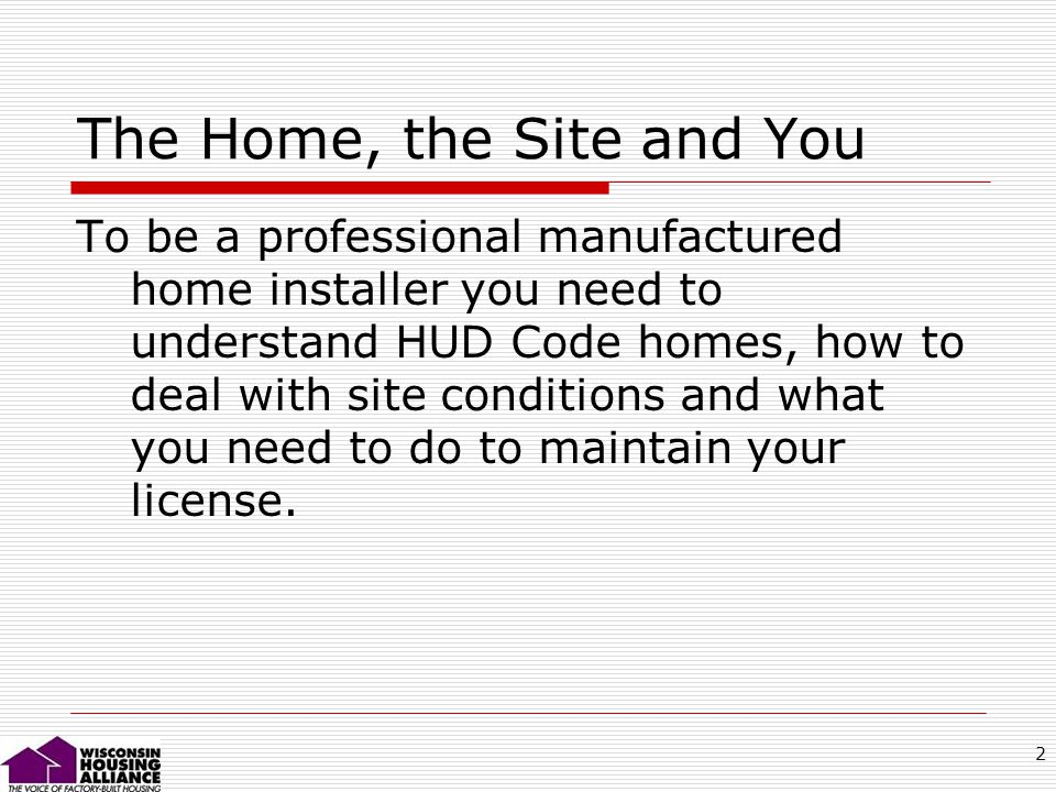 2 The Home, the Site and You To be a professional manufactured home installer you need to understand HUD Code homes, how to deal with site conditions and what you need to do to maintain your license.