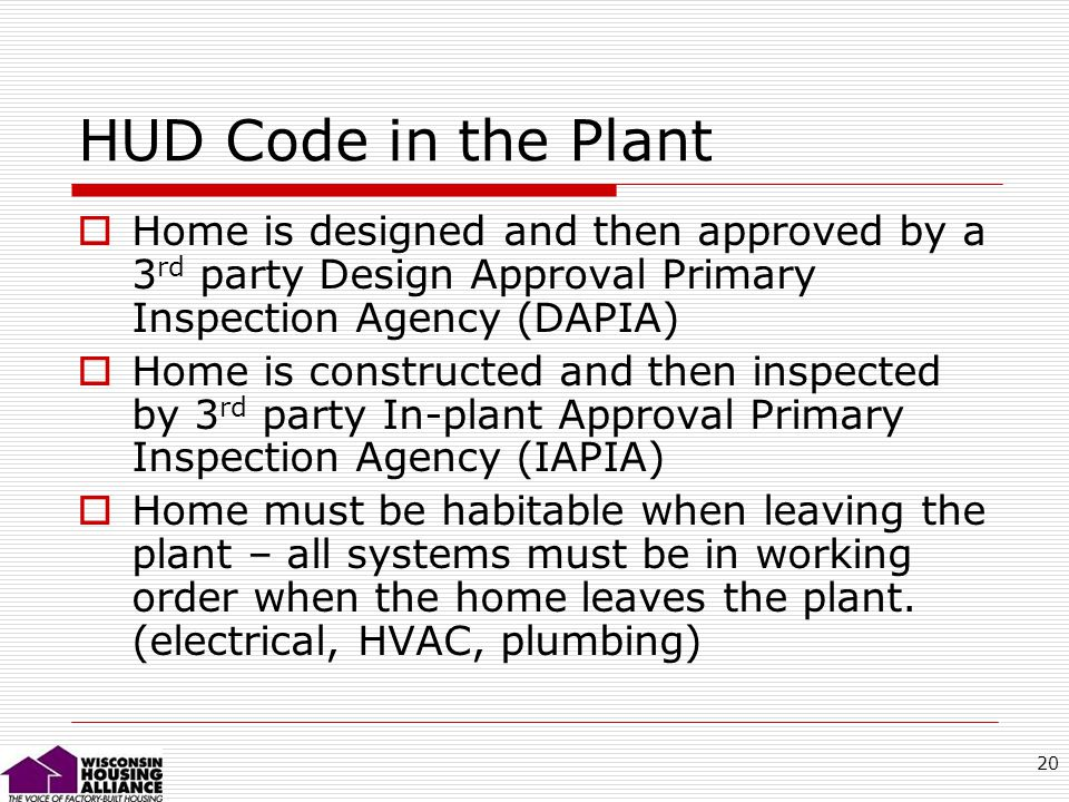 20 HUD Code in the Plant Home is designed and then approved by a 3 rd party Design Approval Primary Inspection Agency (DAPIA) Home is constructed and then inspected by 3 rd party In-plant Approval Primary Inspection Agency (IAPIA) Home must be habitable when leaving the plant – all systems must be in working order when the home leaves the plant.