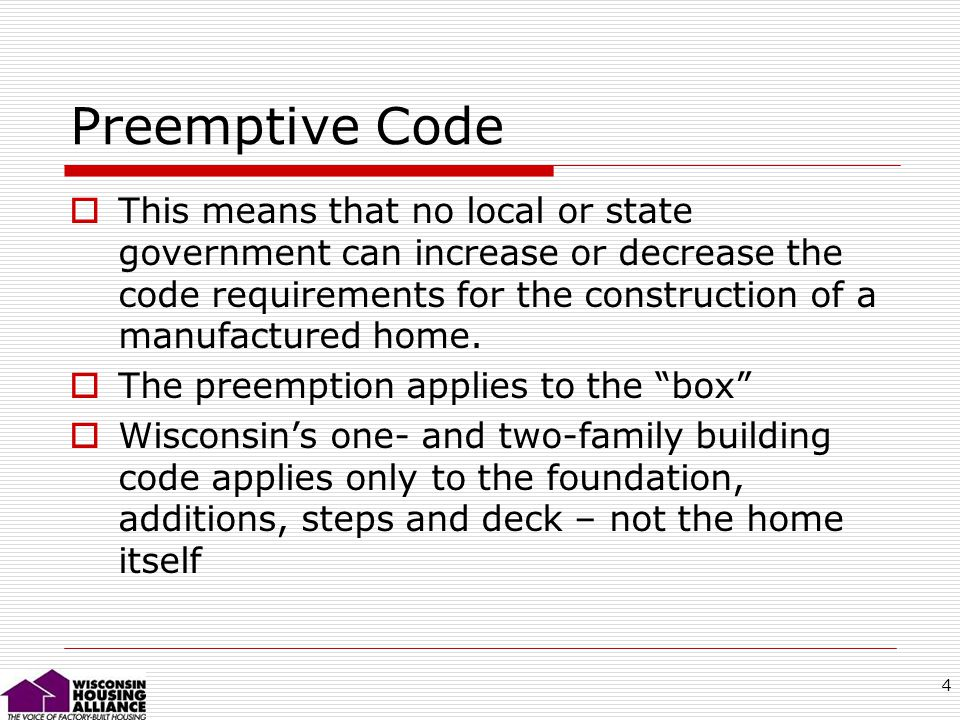 4 Preemptive Code This means that no local or state government can increase or decrease the code requirements for the construction of a manufactured home.