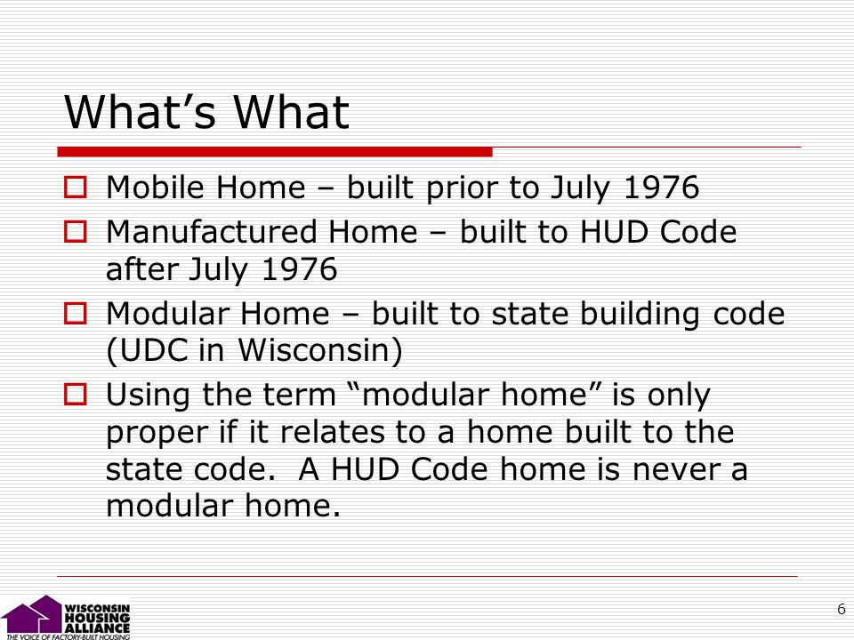 6 Whats What Mobile Home – built prior to July 1976 Manufactured Home – built to HUD Code after July 1976 Modular Home – built to state building code (UDC in Wisconsin) Using the term modular home is only proper if it relates to a home built to the state code.