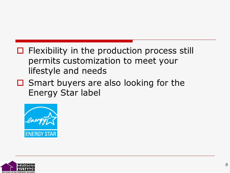 8 Flexibility in the production process still permits customization to meet your lifestyle and needs Smart buyers are also looking for the Energy Star label
