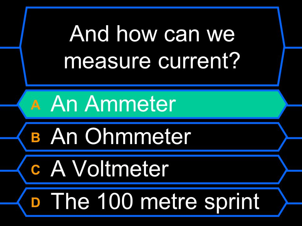 And how can we measure current? A An Ammeter B An Ohmmeter C A Voltmeter D The 100 metre sprint
