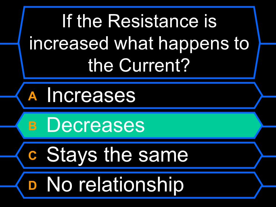 In a circuit if the Resistance is increased what happens to the current? A Increases B Decreases C Stays the same D No relationship