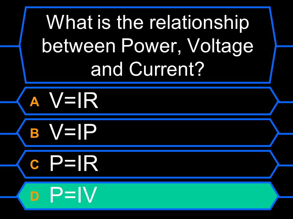 What is the relationship between Power, Voltage and Current? A V=IR B V=IP C P=IR D P=IV