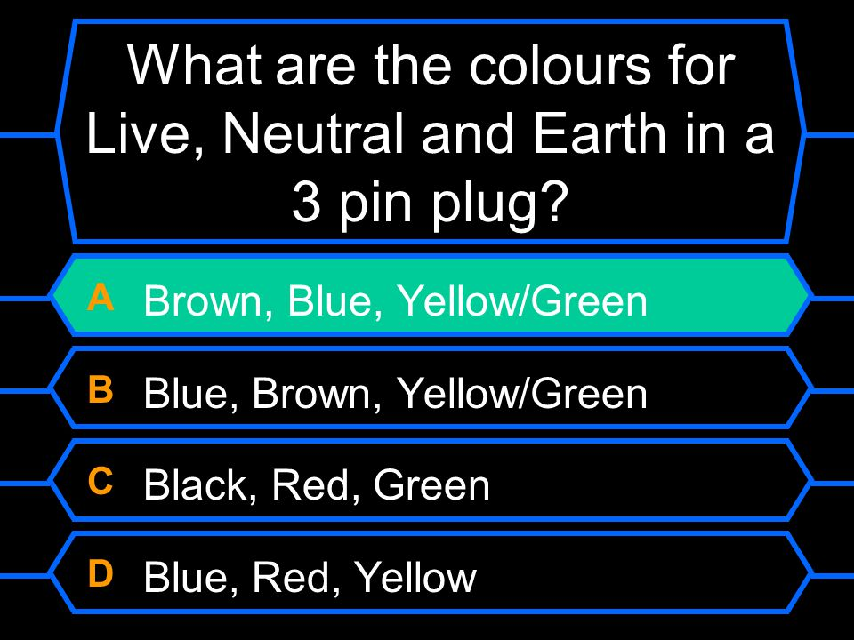What are the colours for Live, Neutral and Earth in a 3 pin plug? A Brown, Blue, Yellow/Green B Blue, Brown, Yellow/Green C Black, Red, Green D Blue,