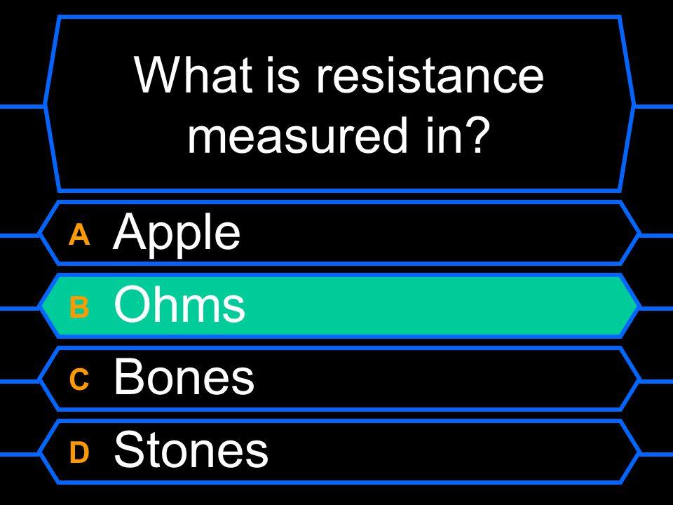 Apples What unit is resistance measured in? A Gnomes B Ohms C Bones D Stones