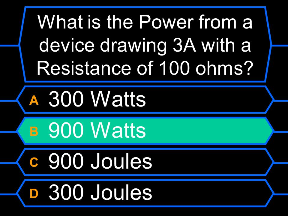 What is the Power from a device drawing 3A with a Resistance of 100 ohms? A 300 Watts B 900 Watts C 900 Joules D 300 Joules