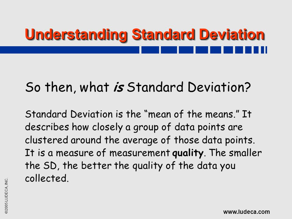 ©2005 LUDECA, INC. www.ludeca.com Understanding Standard Deviation So then, what is Standard Deviation? Standard Deviation is the mean of the means. I