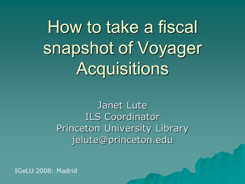 How to take a fiscal snapshot of Voyager Acquisitions Janet Lute ILS Coordinator Princeton University Library jelute@princeton.edu IGeLU 2008: Madrid