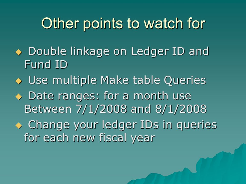 Other points to watch for Double linkage on Ledger ID and Fund ID Double linkage on Ledger ID and Fund ID Use multiple Make table Queries Use multiple Make table Queries Date ranges: for a month use Between 7/1/2008 and 8/1/2008 Date ranges: for a month use Between 7/1/2008 and 8/1/2008 Change your ledger IDs in queries for each new fiscal year Change your ledger IDs in queries for each new fiscal year