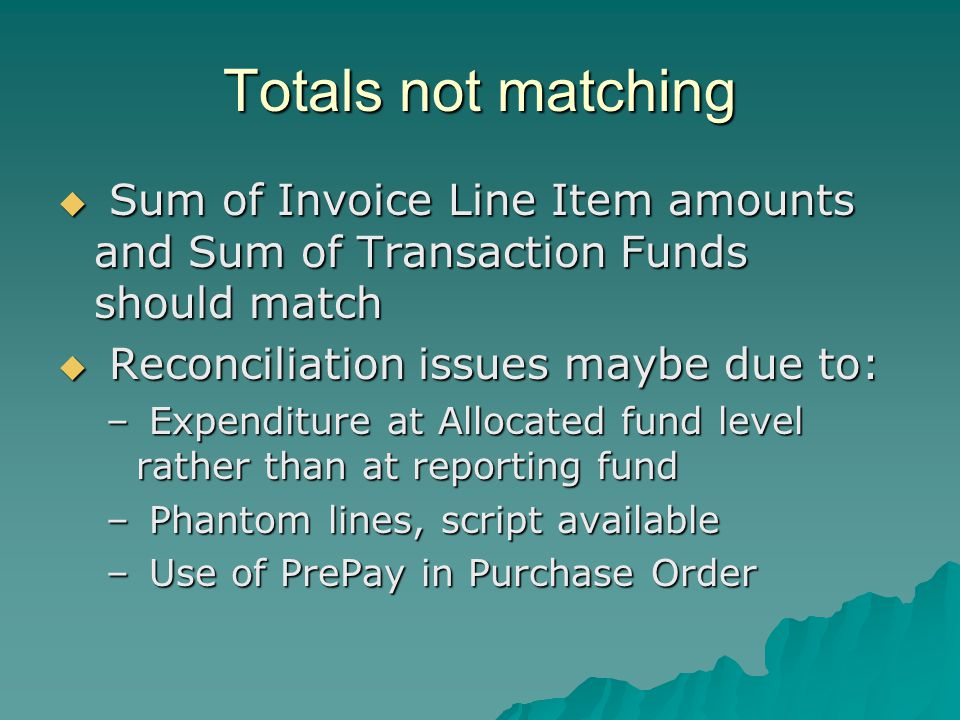 Totals not matching Sum of Invoice Line Item amounts and Sum of Transaction Funds should match Sum of Invoice Line Item amounts and Sum of Transaction Funds should match Reconciliation issues maybe due to: Reconciliation issues maybe due to: – Expenditure at Allocated fund level rather than at reporting fund – Phantom lines, script available – Use of PrePay in Purchase Order