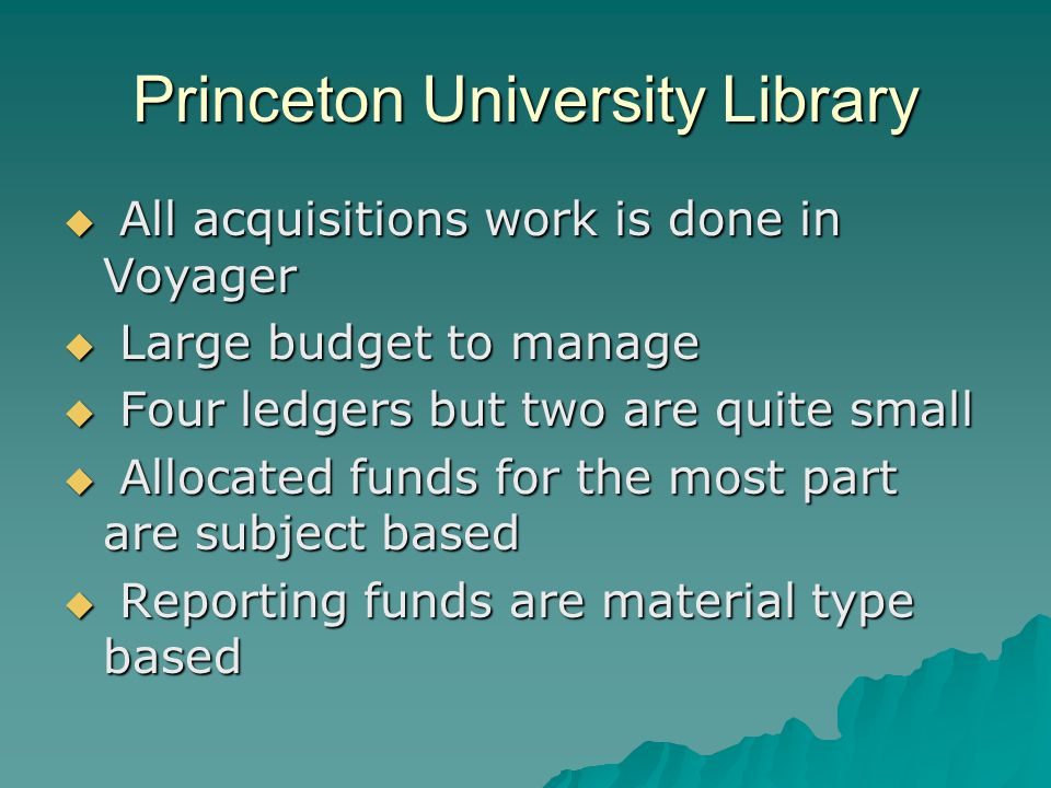 Princeton University Library All acquisitions work is done in Voyager All acquisitions work is done in Voyager Large budget to manage Large budget to manage Four ledgers but two are quite small Four ledgers but two are quite small Allocated funds for the most part are subject based Allocated funds for the most part are subject based Reporting funds are material type based Reporting funds are material type based
