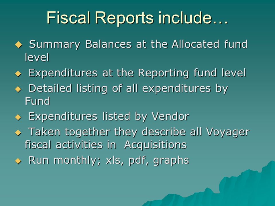 Fiscal Reports include… Summary Balances at the Allocated fund level Summary Balances at the Allocated fund level Expenditures at the Reporting fund level Expenditures at the Reporting fund level Detailed listing of all expenditures by Fund Detailed listing of all expenditures by Fund Expenditures listed by Vendor Expenditures listed by Vendor Taken together they describe all Voyager fiscal activities in Acquisitions Taken together they describe all Voyager fiscal activities in Acquisitions Run monthly; xls, pdf, graphs Run monthly; xls, pdf, graphs