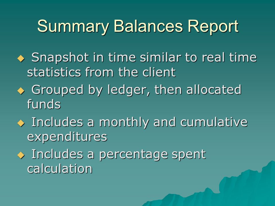 Summary Balances Report Snapshot in time similar to real time statistics from the client Snapshot in time similar to real time statistics from the client Grouped by ledger, then allocated funds Grouped by ledger, then allocated funds Includes a monthly and cumulative expenditures Includes a monthly and cumulative expenditures Includes a percentage spent calculation Includes a percentage spent calculation