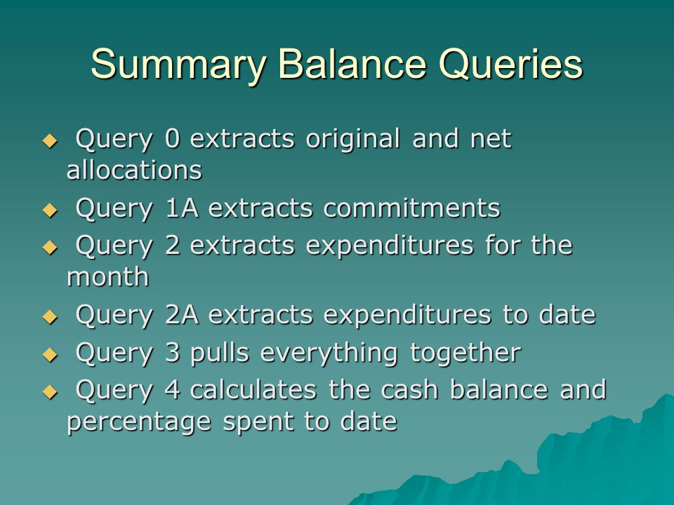Summary Balance Queries Query 0 extracts original and net allocations Query 0 extracts original and net allocations Query 1A extracts commitments Query 1A extracts commitments Query 2 extracts expenditures for the month Query 2 extracts expenditures for the month Query 2A extracts expenditures to date Query 2A extracts expenditures to date Query 3 pulls everything together Query 3 pulls everything together Query 4 calculates the cash balance and percentage spent to date Query 4 calculates the cash balance and percentage spent to date