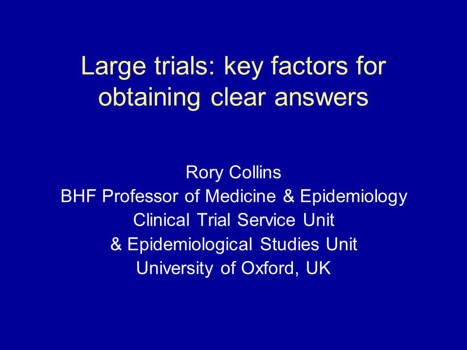 Large trials: key factors for obtaining clear answers Rory Collins BHF Professor of Medicine & Epidemiology Clinical Trial Service Unit & Epidemiologi