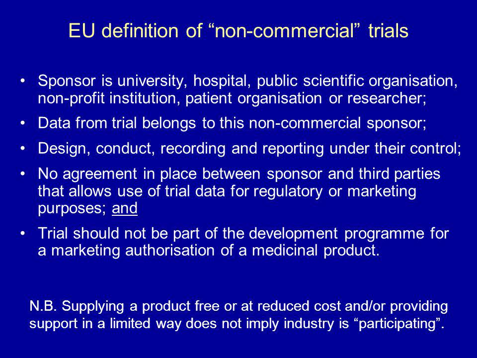 EU definition of non-commercial trials Sponsor is university, hospital, public scientific organisation, non-profit institution, patient organisation o