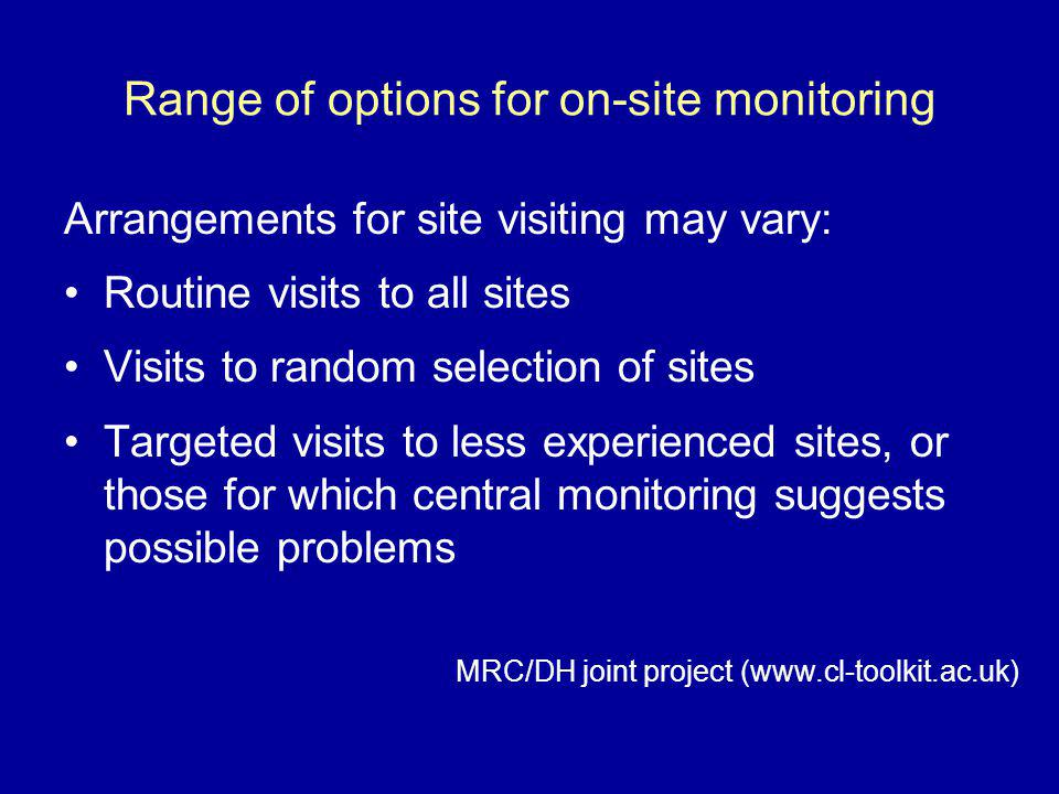 Range of options for on-site monitoring Arrangements for site visiting may vary: Routine visits to all sites Visits to random selection of sites Targe