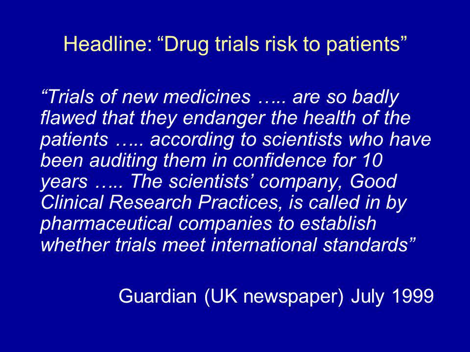 Headline: Drug trials risk to patients Trials of new medicines ….. are so badly flawed that they endanger the health of the patients ….. according to