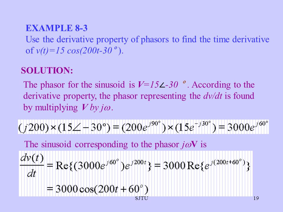 SJTU19 EXAMPLE 8-3 Use the derivative property of phasors to find the time derivative of v(t)=15 cos(200t-30° ). The phasor for the sinusoid is V=15 -