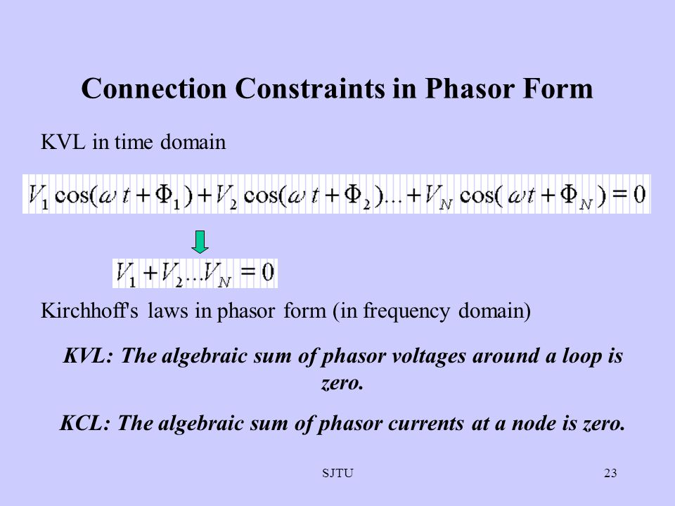 SJTU23 Connection Constraints in Phasor Form KVL in time domain Kirchhoff's laws in phasor form (in frequency domain) KVL: The algebraic sum of phasor